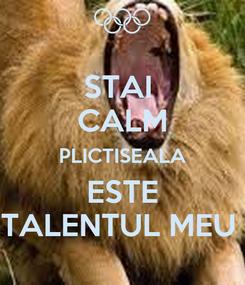 Poster: STAI  CALM PLICTISEALA ESTE TALENTUL MEU