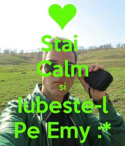 Poster: Stai  Calm si Iubeste-l Pe Emy :*