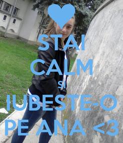 Poster: STAI CALM SI IUBESTE-O PE ANA <3