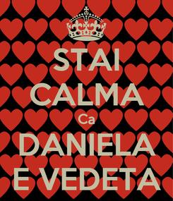 Poster: STAI CALMA Ca DANIELA E VEDETA