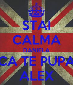 Poster: STAI CALMA DANIELA CA TE PUPA ALEX