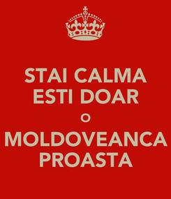 Poster: STAI CALMA ESTI DOAR O MOLDOVEANCA PROASTA
