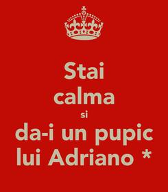 Poster: Stai calma si da-i un pupic lui Adriano *