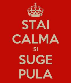 Poster: STAI CALMA SI SUGE PULA