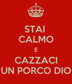 Poster: STAI  CALMO E CAZZACI UN PORCO DIO