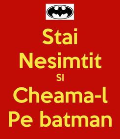Poster: Stai Nesimtit SI Cheama-l Pe batman
