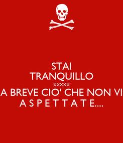 Poster: STAI TRANQUILLO XXXXX A BREVE CIO' CHE NON VI A S P E T T A T E....