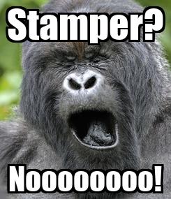 Poster: Stamper? Noooooooo!