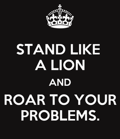 Poster: STAND LIKE  A LION AND ROAR TO YOUR PROBLEMS.