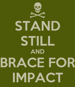 Poster: STAND STILL AND BRACE FOR IMPACT