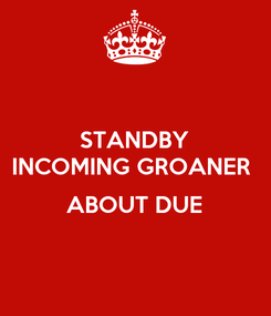 Poster: STANDBY INCOMING GROANER   ABOUT DUE