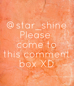 Poster: @star_shine Please  come to this comment box XD