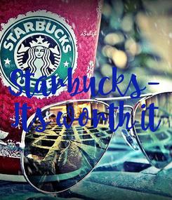Poster: Starbucks- Its worth it