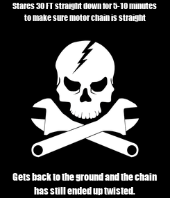 Poster: Stares 30 FT straight down for 5-10 minutes to make sure motor chain is straight Gets back to the ground and the chain has still ended up twisted.