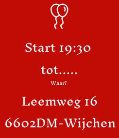 Poster: Start 19:30  tot..... Waar? Leemweg 16 6602DM-Wijchen