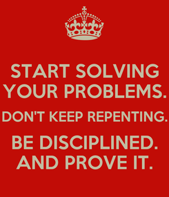 Poster: START SOLVING YOUR PROBLEMS. DON'T KEEP REPENTING. BE DISCIPLINED. AND PROVE IT.