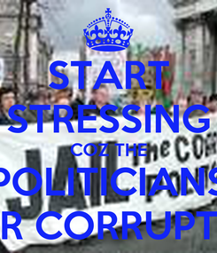 Poster: START STRESSING COZ THE POLITICIANS R CORRUPT