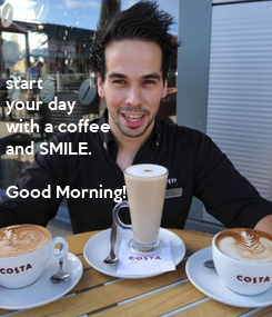 Poster: start  your day with a coffee and SMILE.  Good Morning!