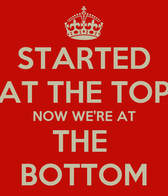 Poster: STARTED AT THE TOP NOW WE'RE AT THE  BOTTOM