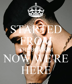 Poster: STARTED FROM THE BOTTOM NOW WE'RE HERE