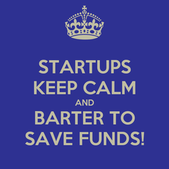 Poster: STARTUPS KEEP CALM AND BARTER TO SAVE FUNDS!