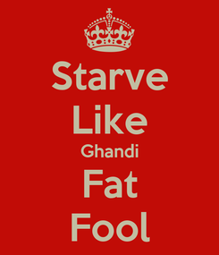 Poster: Starve Like Ghandi Fat Fool