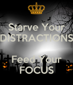 Poster: Starve Your DISTRACTIONS  Feed Your FOCUS