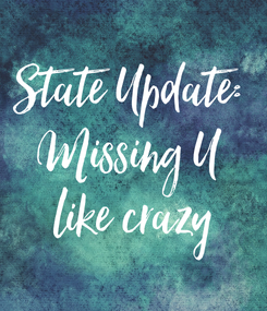 Poster: State Update:  Missing U  like crazy