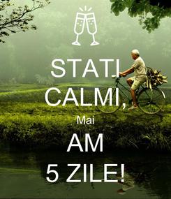 Poster: STATI CALMI, Mai AM 5 ZILE!