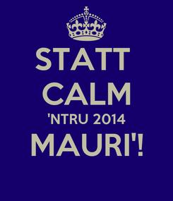 Poster: STATT  CALM 'NTRU 2014 MAURI'!