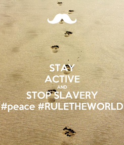 Poster: STAY ACTIVE AND STOP SLAVERY #peace #RULETHEWORLD