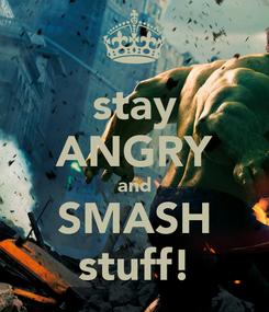 Poster: stay ANGRY and SMASH stuff!
