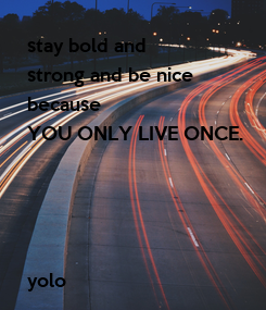 Poster: stay bold and  strong and be nice because