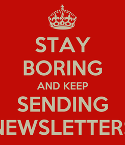 Poster: STAY BORING AND KEEP SENDING NEWSLETTERS