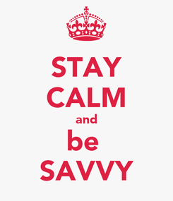 Poster: STAY CALM and be  SAVVY