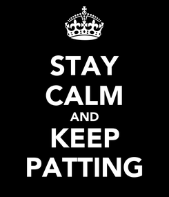 Poster: STAY CALM AND KEEP PATTING