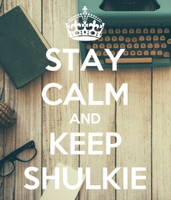 Poster: STAY CALM AND KEEP SHULKIE