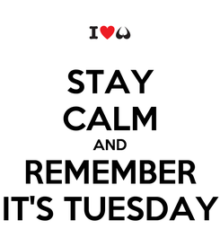 Poster: STAY CALM AND REMEMBER IT'S TUESDAY