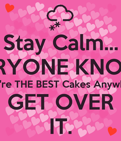 Poster: Stay Calm... EVERYONE KNOWS!  They're THE BEST Cakes Anywhere! GET OVER IT.