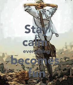 Poster: Stay calm  everything becomes  fun