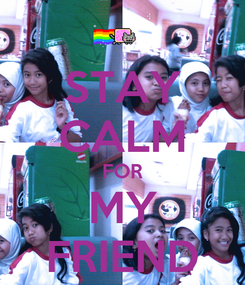 Poster: STAY CALM FOR MY FRIEND