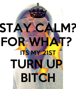 Poster: STAY CALM? FOR WHAT?  ITS MY 21ST TURN UP  BITCH