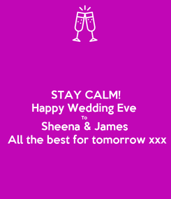 Poster: STAY CALM! Happy Wedding Eve  To  Sheena & James  All the best for tomorrow xxx