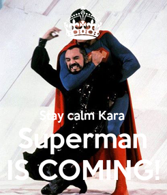 Poster:   Stay calm Kara Superman IS COMING!