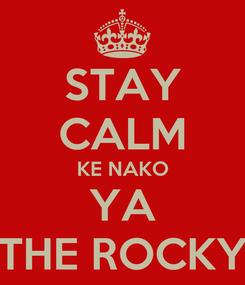 Poster: STAY CALM KE NAKO YA THE ROCKY