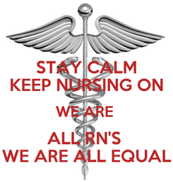 Poster: STAY CALM KEEP NURSING ON WE ARE  ALL RN'S  WE ARE ALL EQUAL