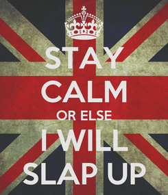 Poster: STAY CALM OR ELSE I WILL SLAP UP