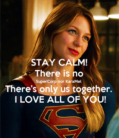 Poster: STAY CALM! There is no SuperCorp nor KaraMel There's only us together.  I LOVE ALL OF YOU!