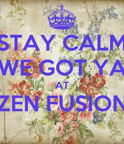 Poster: STAY CALM WE GOT YA AT ZEN FUSION
