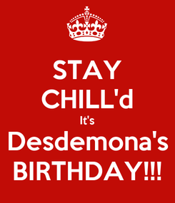 Poster: STAY CHILL'd It's Desdemona's BIRTHDAY!!!
